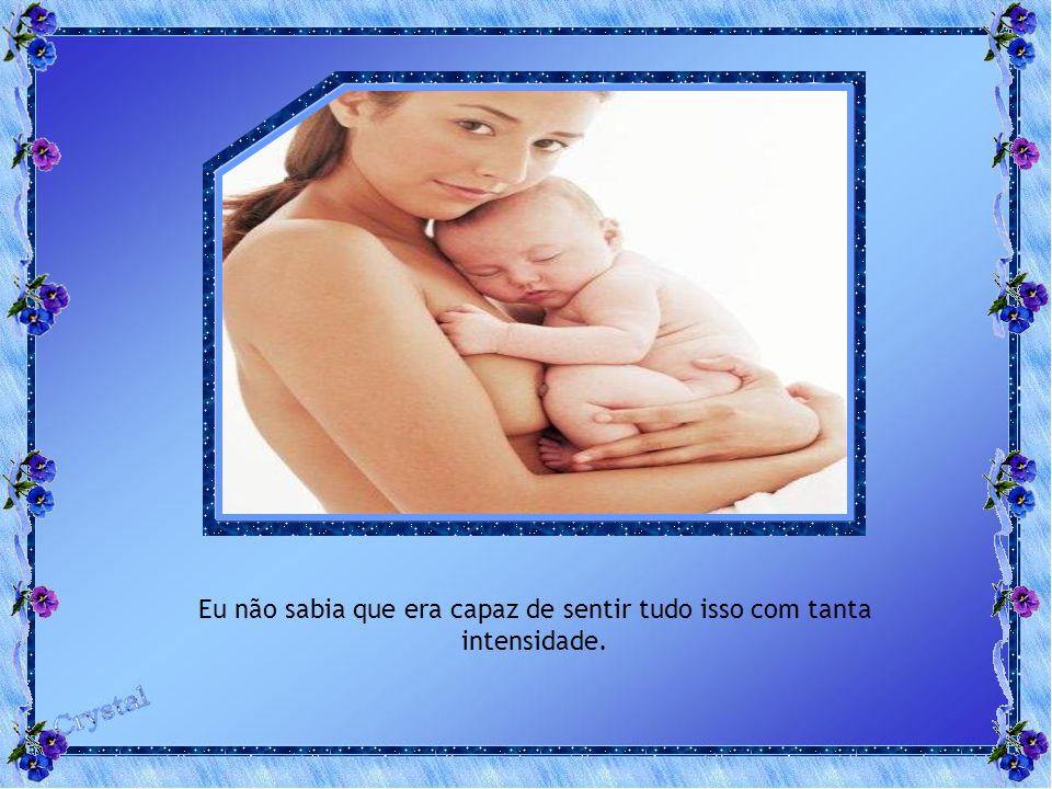 Antes de ser mãe, eu não conhecia o calor, a alegria, o amor, a preocupação, a plenitude, ou a satisfação de ser mãe.