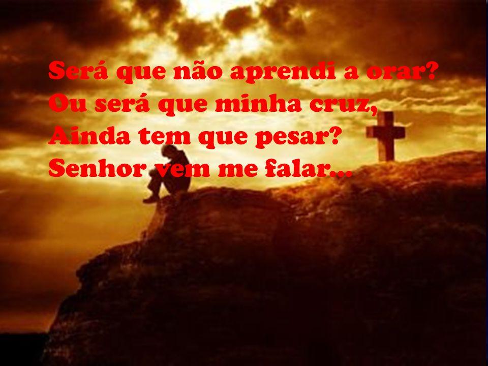 Será que não aprendi a orar? Ou será que minha cruz, Ainda tem que pesar? Senhor vem me falar...