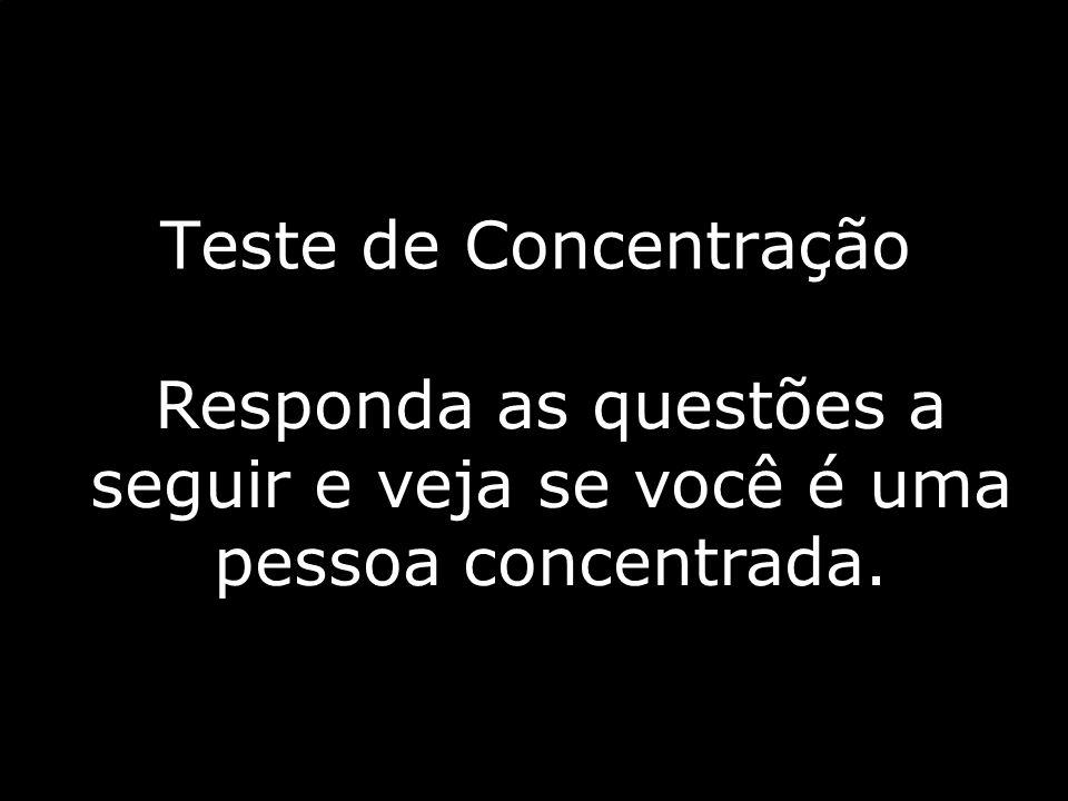 paivabsb-df@uol.com.br Teste de Concentração Responda as questões a seguir e veja se você é uma pessoa concentrada.