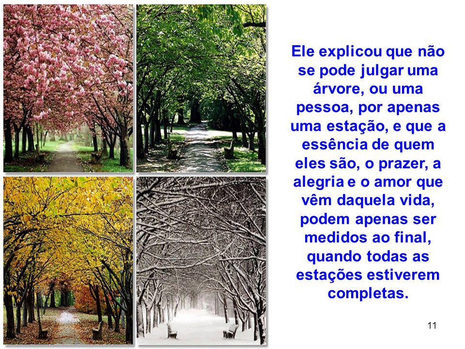 14 11 Ele explicou que não se pode julgar uma árvore, ou uma pessoa, por apenas uma estação, e que a essência de quem eles são, o prazer, a alegria e