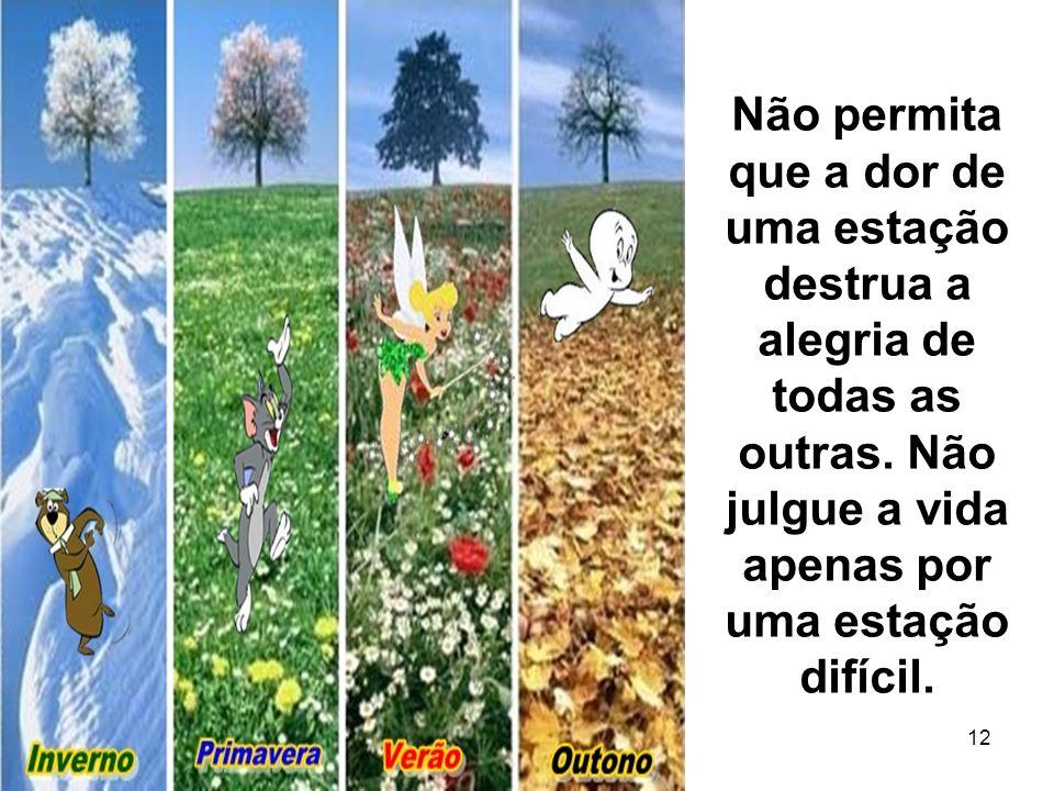14 12 Não permita que a dor de uma estação destrua a alegria de todas as outras. Não julgue a vida apenas por uma estação difícil.