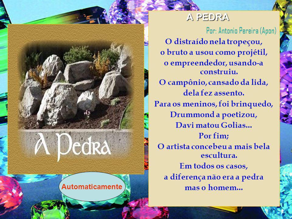 A PEDRA A PEDRA Por: Antonio Pereira (Apon) O distraído nela tropeçou, o bruto a usou como projétil, o empreendedor, usando-a construiu.