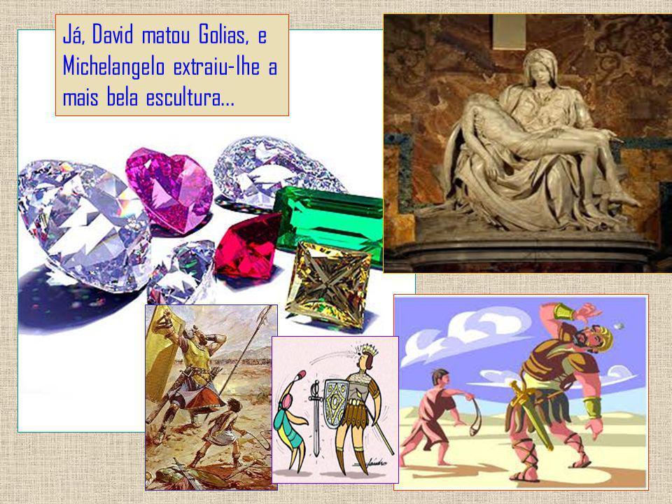 Já, David matou Golias, e Michelangelo extraiu-lhe a mais bela escultura...