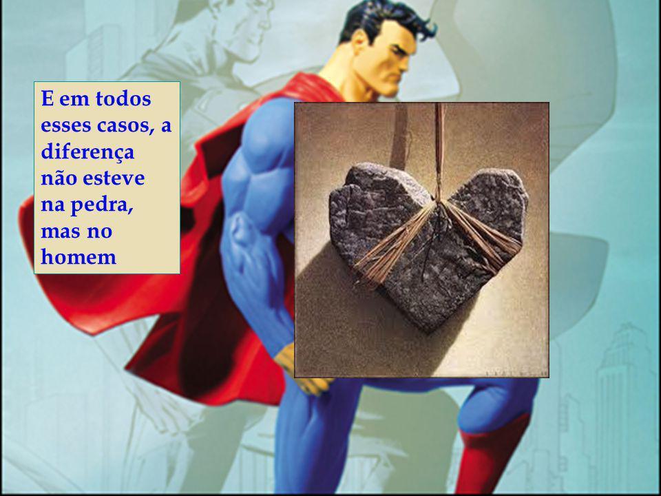 E em todos esses casos, a diferença não esteve na pedra, mas no homem