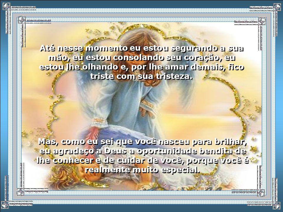 Quando se esquece até de mim, seu Anjo da Guarda, aquele a quem Deus deu a honra de lhe auxiliar nessa missão tão difícil que é viver e progredir.