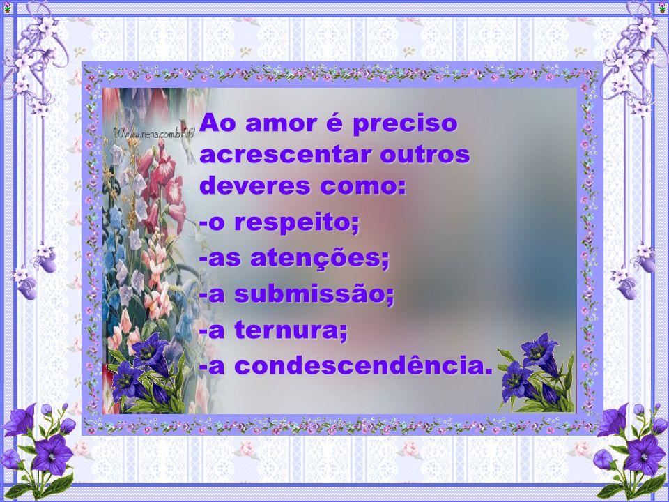 Ao amor é preciso acrescentar outros deveres como: -o-o-o-o respeito; -a-a-a-as atenções; -a-a-a-a submissão; -a-a-a-a ternura; -a-a-a-a condescendência.