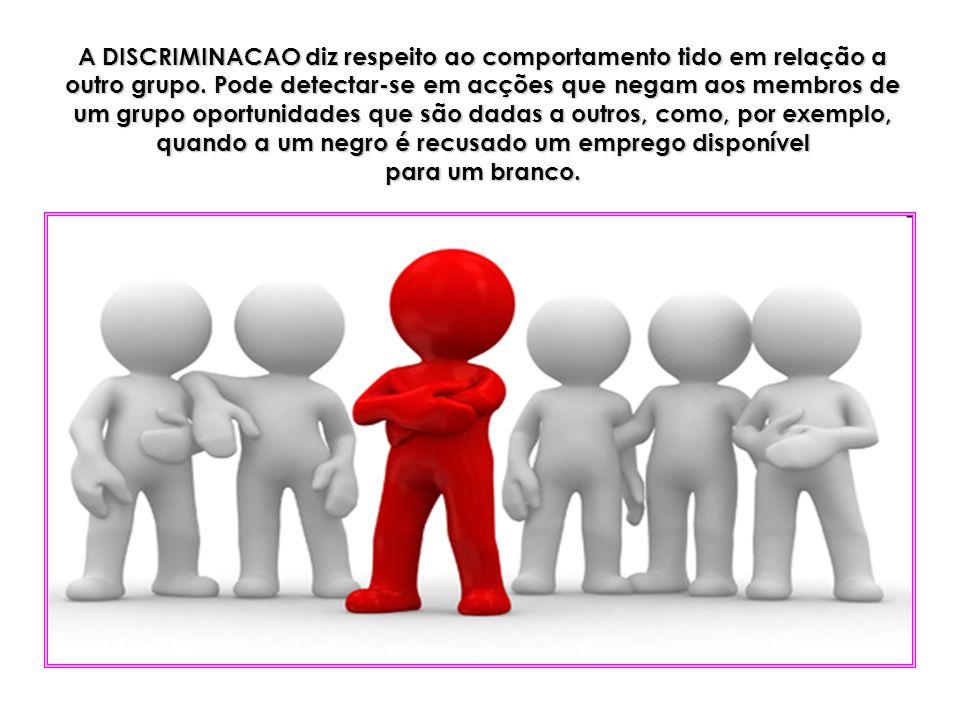 A DISCRIMINACAO diz respeito ao comportamento tido em relação a outro grupo. Pode detectar-se em acções que negam aos membros de um grupo oportunidade