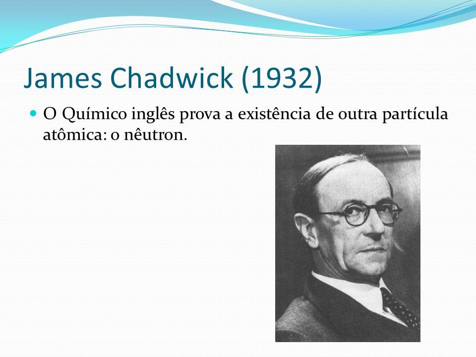 James Chadwick (1932) O Químico inglês prova a existência de outra partícula atômica: o nêutron.
