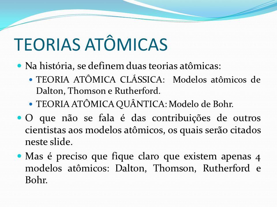 TEORIAS ATÔMICAS Na história, se definem duas teorias atômicas: TEORIA ATÔMICA CLÁSSICA: Modelos atômicos de Dalton, Thomson e Rutherford. TEORIA ATÔM