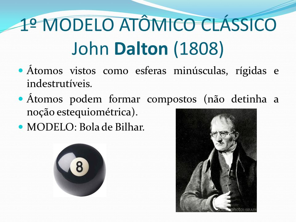 1º MODELO ATÔMICO CLÁSSICO John Dalton (1808) Átomos vistos como esferas minúsculas, rígidas e indestrutíveis. Átomos podem formar compostos (não deti