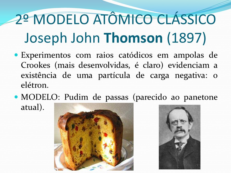 2º MODELO ATÔMICO CLÁSSICO Joseph John Thomson (1897) Experimentos com raios catódicos em ampolas de Crookes (mais desenvolvidas, é claro) evidenciam