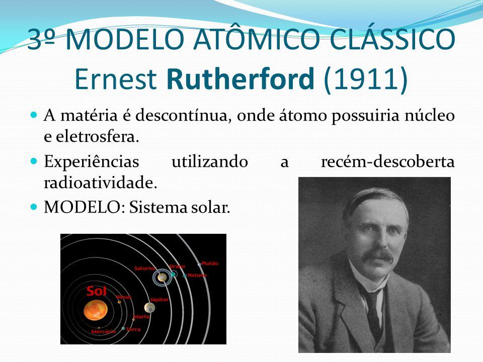 3º MODELO ATÔMICO CLÁSSICO Ernest Rutherford (1911) A matéria é descontínua, onde átomo possuiria núcleo e eletrosfera. Experiências utilizando a recé