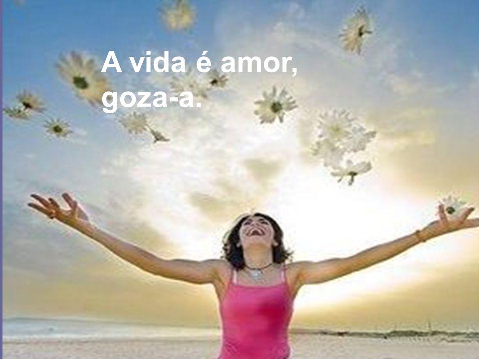A vida é amor, goza-a.