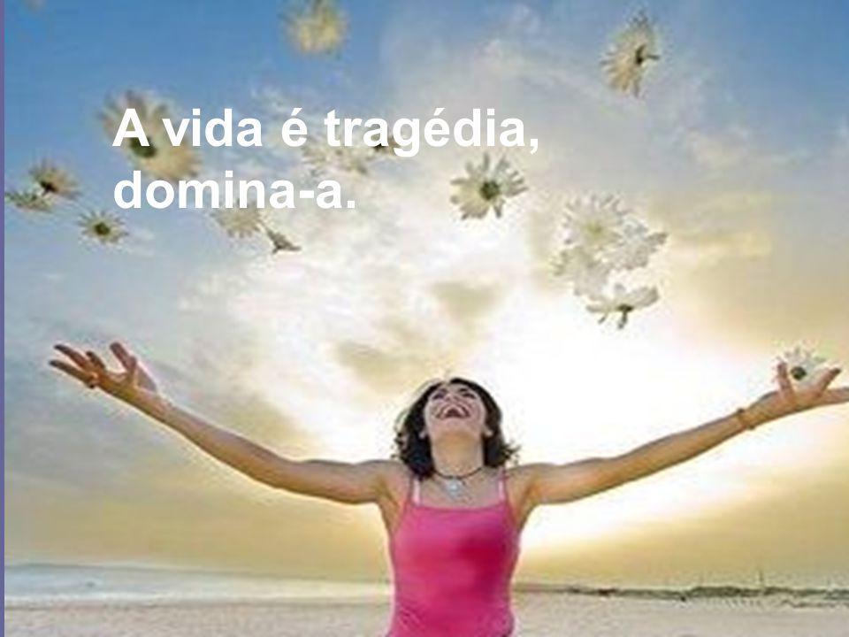 A vida é tragédia, domina-a.