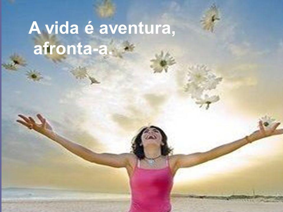 A vida é aventura, afronta-a.