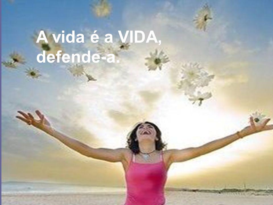 A vida é a VIDA, defende-a.