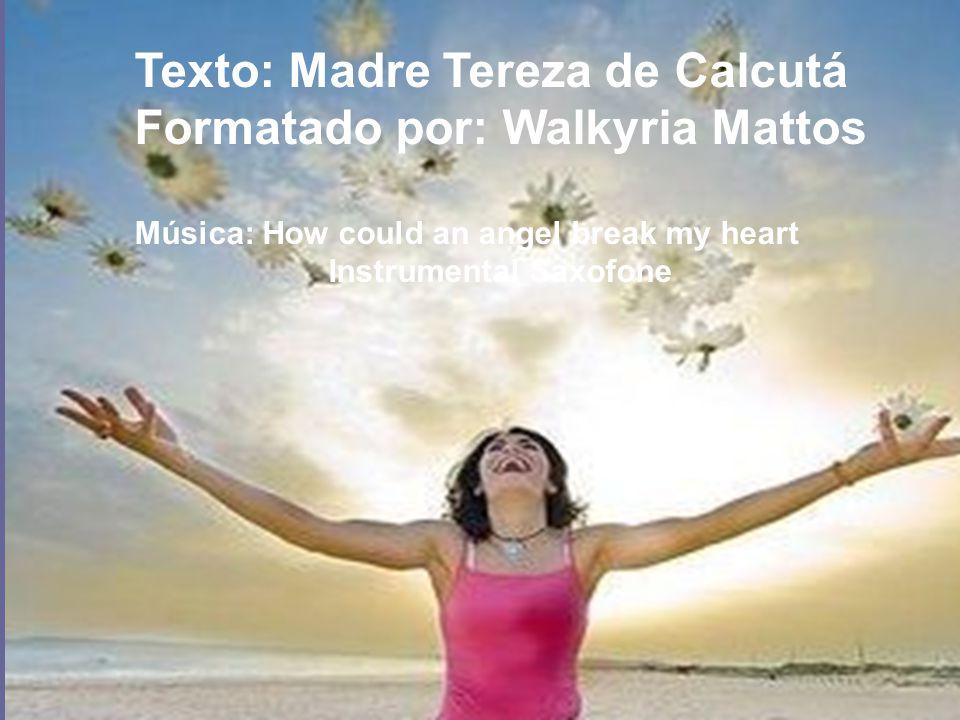 Texto: Madre Tereza de Calcutá Formatado por: Walkyria Mattos Música: How could an angel break my heart Instrumental Saxofone