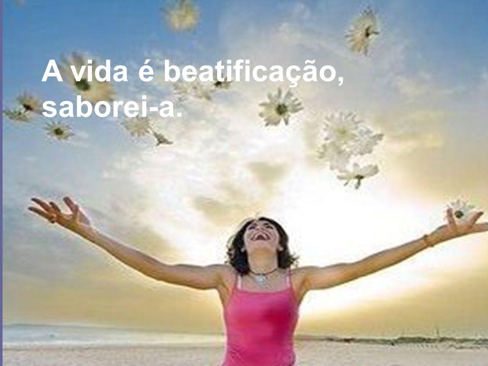 A vida é beatificação, saborei-a.