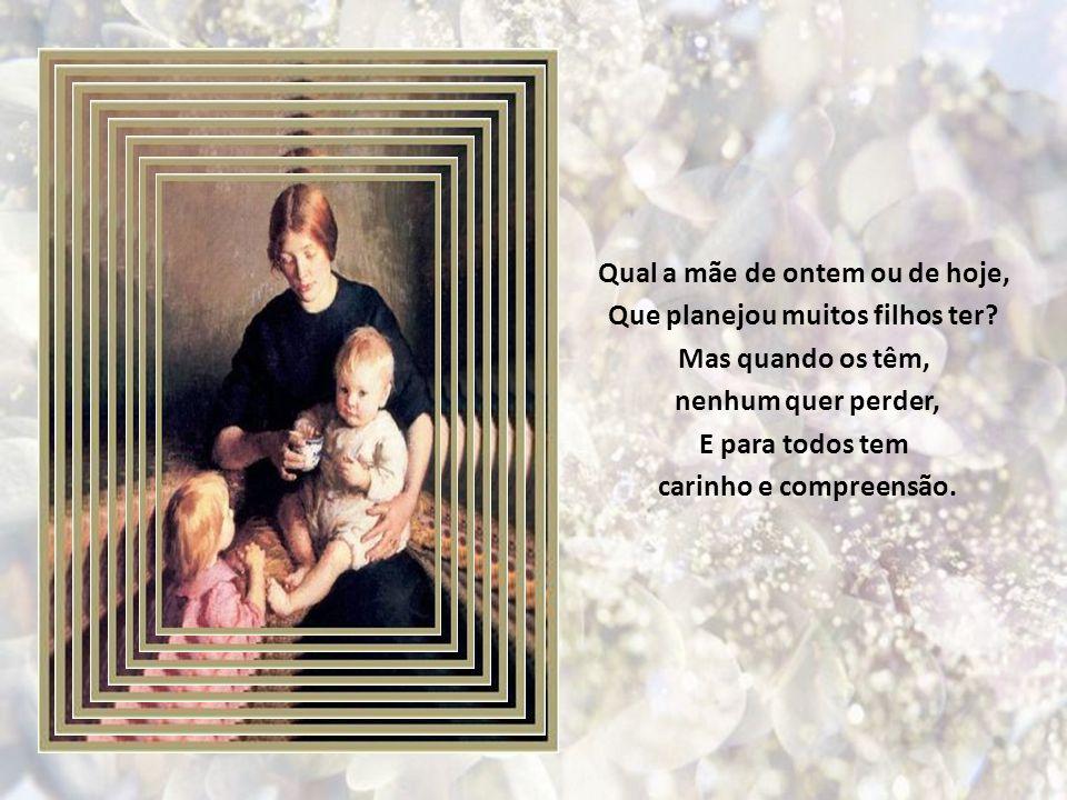 O poema mais lindo da vida, É vê-la mãe querida, Distribuir amor aos filhos seus. Não importa se são um ou dez, Sejam eles, quantos Deus lhe deu, E ne