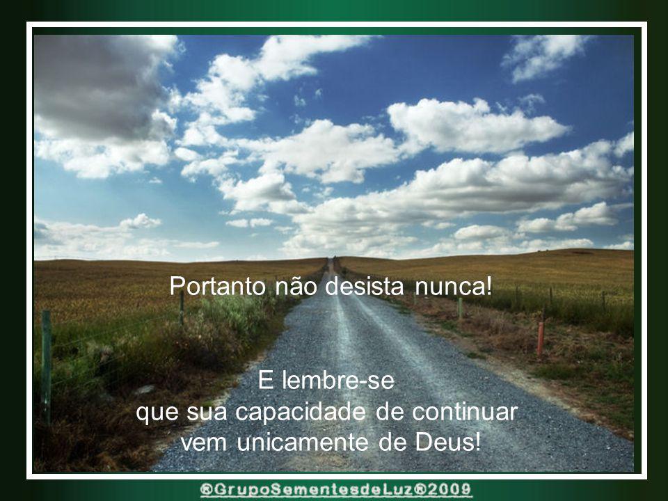 Mas seja o que for, continue andando... E você conseguirá alcançar suas metas... Realizar seus sonhos...