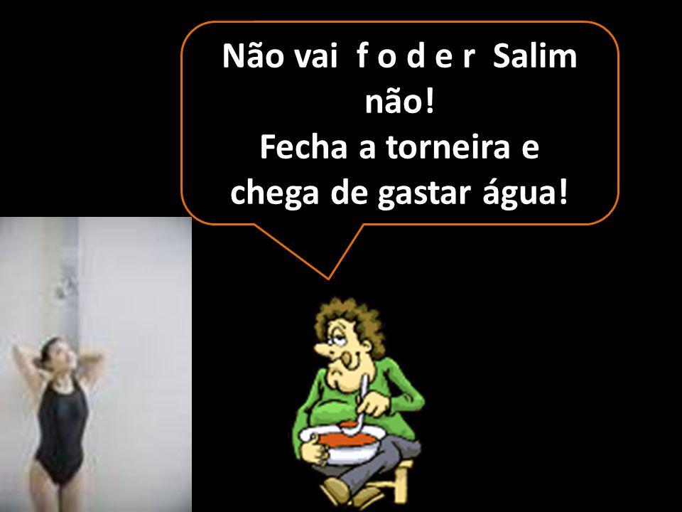 Sim, quero sim, seu Salim, quero fuder com você...