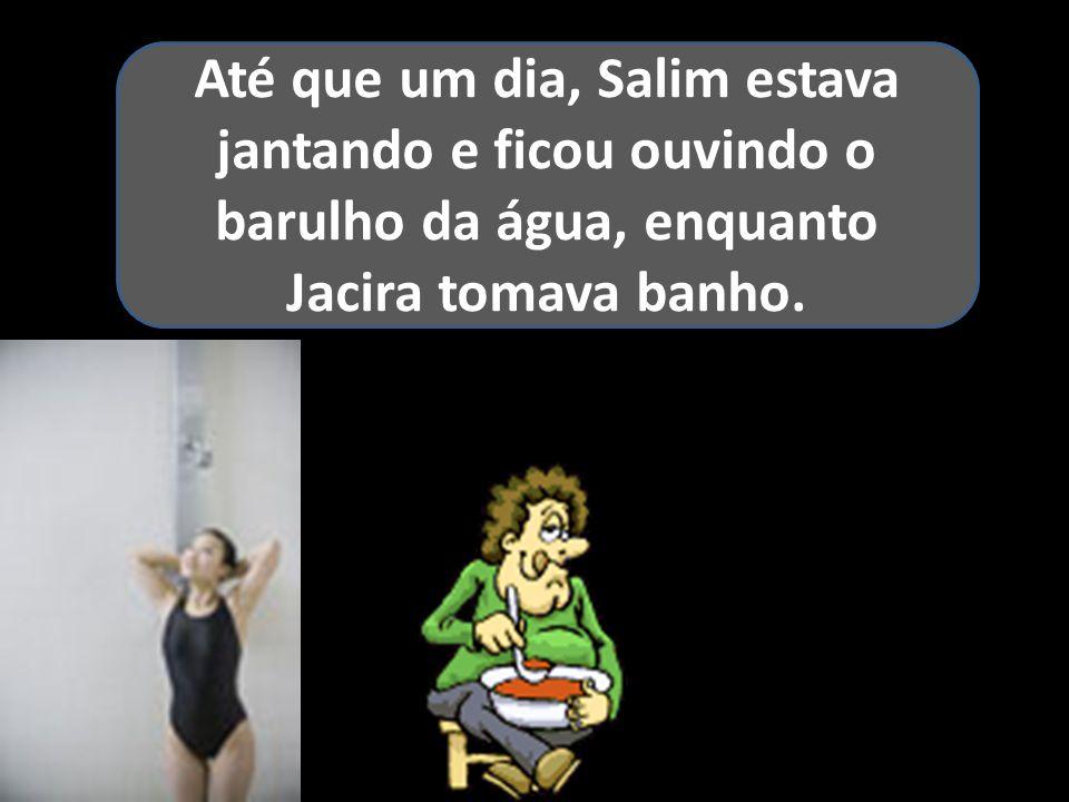 Até que um dia, Salim estava jantando e ficou ouvindo o barulho da água, enquanto Jacira tomava banho.