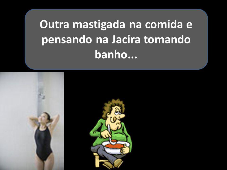Outra mastigada na comida e pensando na Jacira tomando banho...