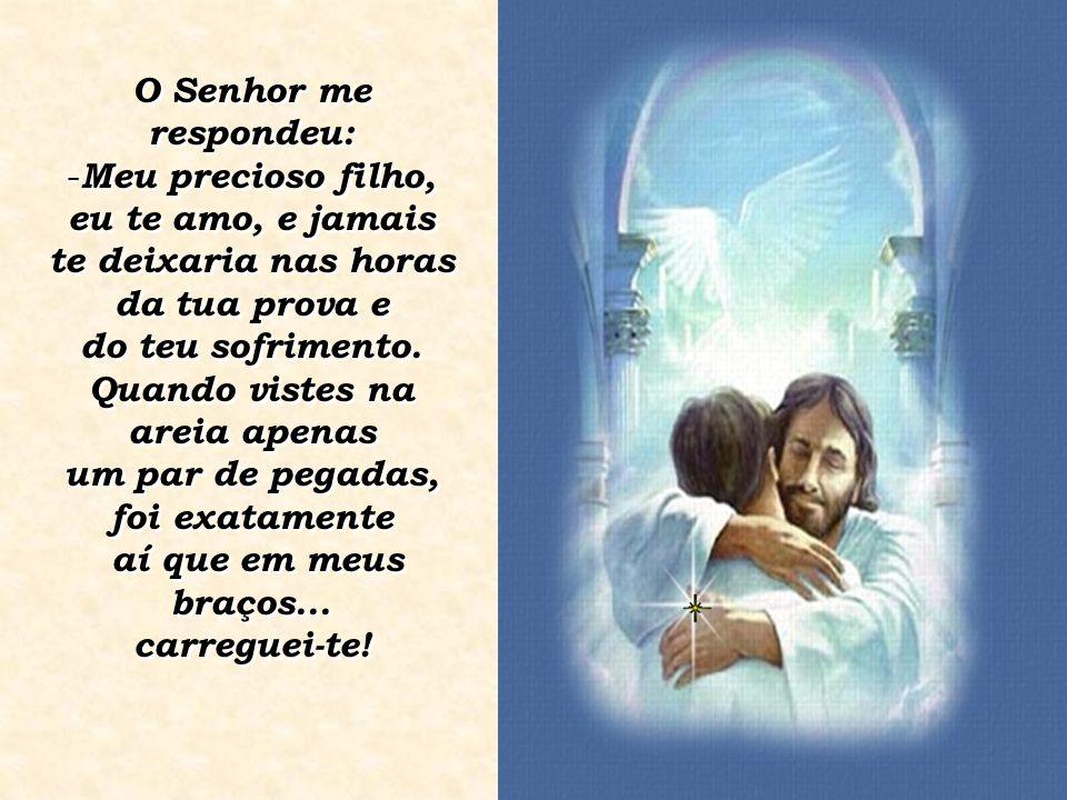 O Senhor me respondeu: - Meu precioso filho, eu te amo, e jamais te deixaria nas horas da tua prova e do teu sofrimento. Quando vistes na areia apenas