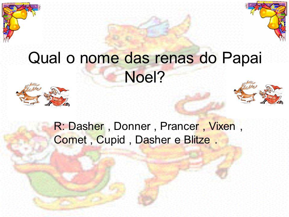 Qual o nome das renas do Papai Noel? R: Dasher, Donner, Prancer, Vixen, Comet, Cupid, Dasher e Blitze.