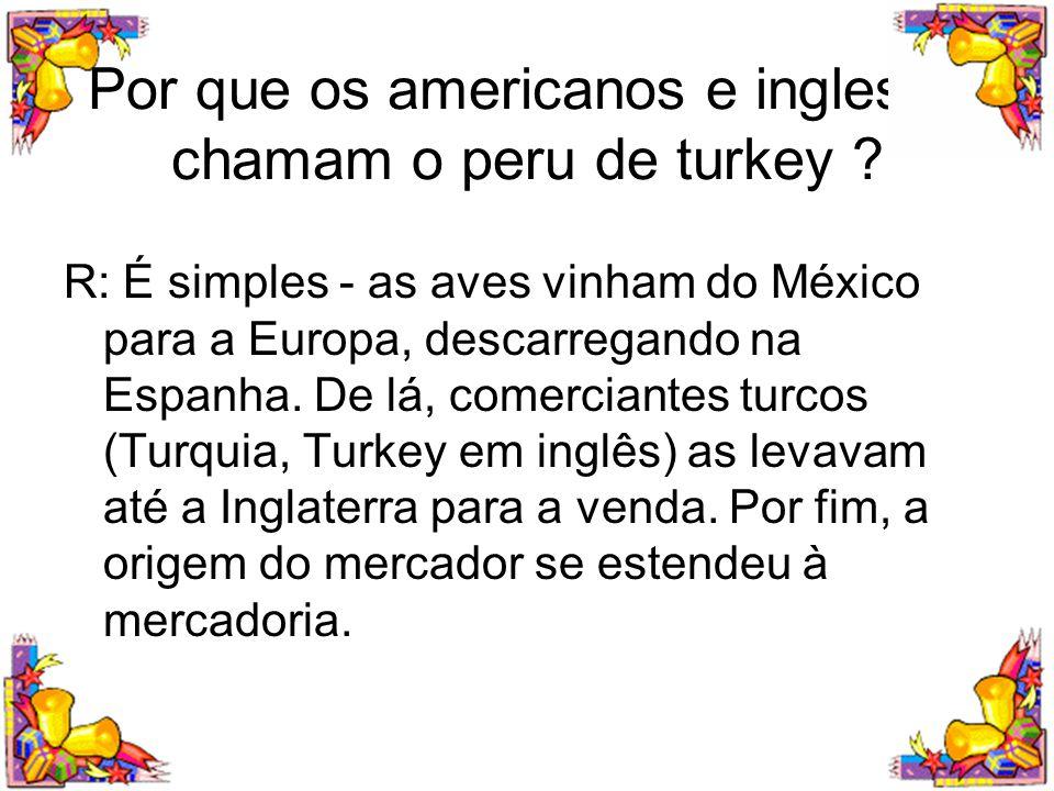 Por que os americanos e ingleses chamam o peru de turkey ? R: É simples - as aves vinham do México para a Europa, descarregando na Espanha. De lá, com