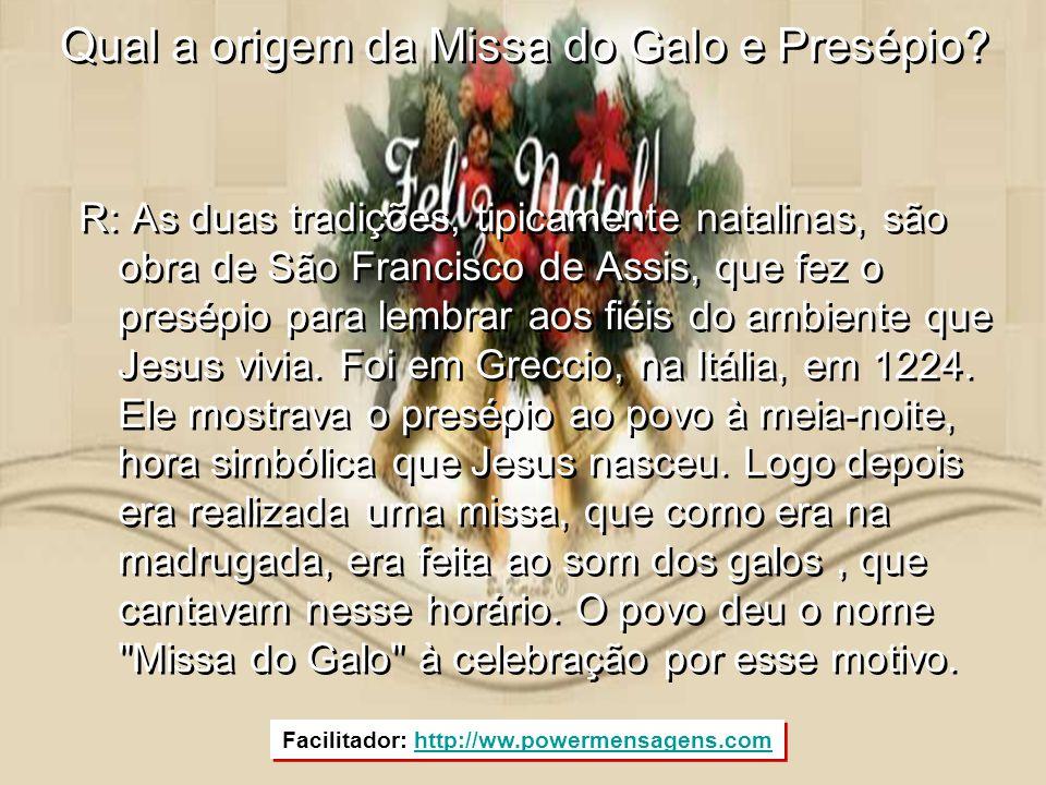 Qual a origem da Missa do Galo e Presépio? R: As duas tradições, tipicamente natalinas, são obra de São Francisco de Assis, que fez o presépio para le