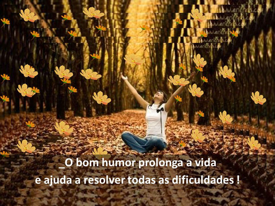 _O bom humor prolonga a vida e ajuda a resolver todas as dificuldades !