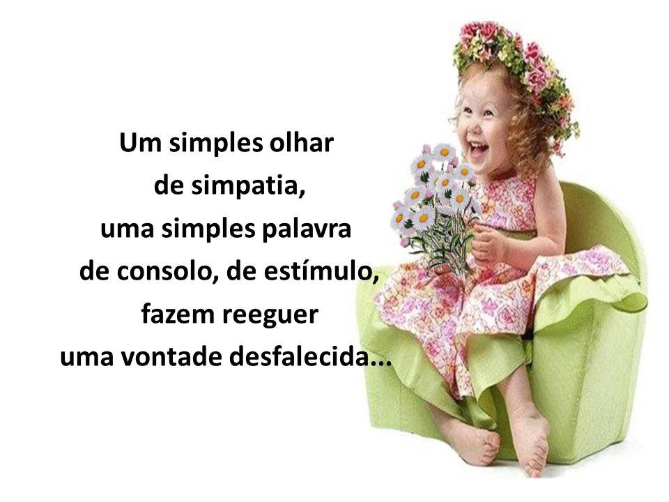Um simples olhar de simpatia, uma simples palavra de consolo, de estímulo, fazem reeguer uma vontade desfalecida...