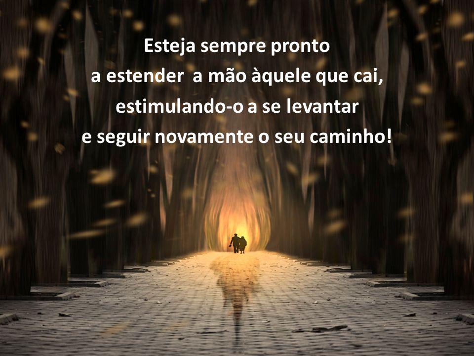 Esteja sempre pronto a estender a mão àquele que cai, estimulando-o a se levantar e seguir novamente o seu caminho!
