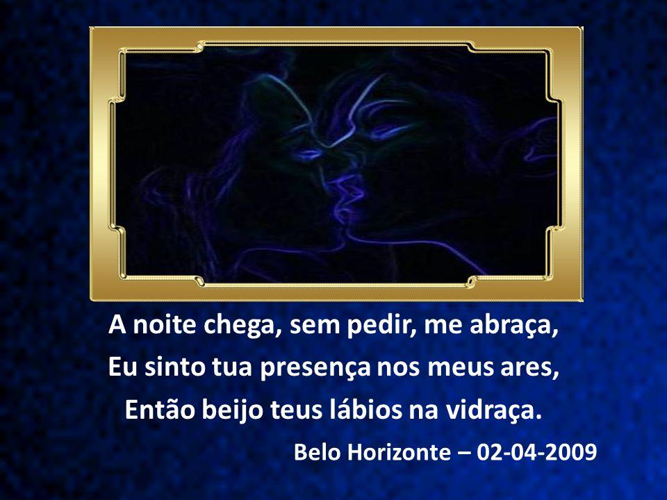 Belo Horizonte – 02-04-2009 A noite chega, sem pedir, me abraça, Eu sinto tua presença nos meus ares, Então beijo teus lábios na vidraça.