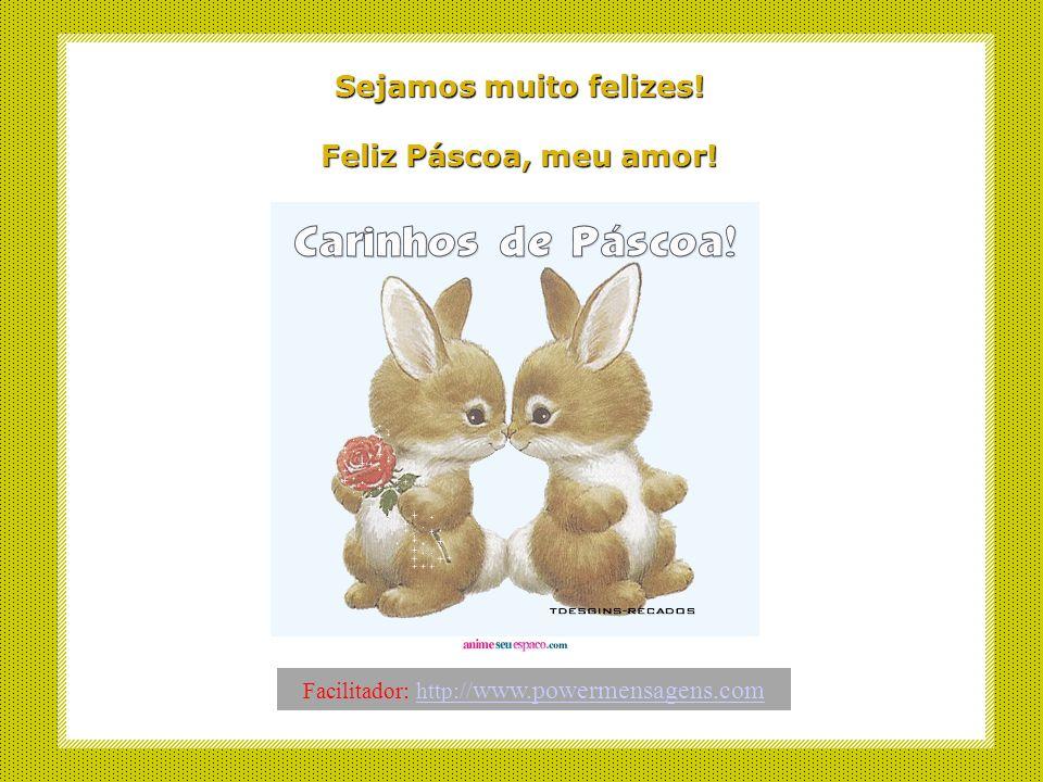 Sejamos muito felizes.Feliz Páscoa, meu amor.