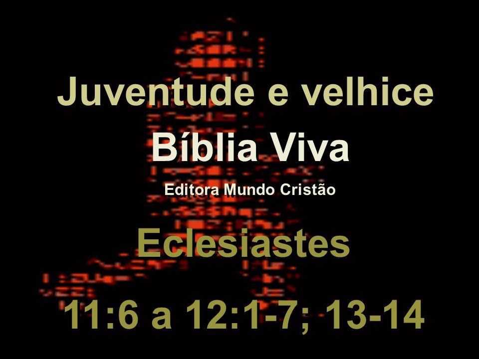 Bíblia Viva Editora Mundo Cristão Bíblia Viva Editora Mundo Cristão Eclesiastes 11:6 a 12:1-7; 13-14 Eclesiastes 11:6 a 12:1-7; 13-14 Juventude e velhice Juventude e velhice