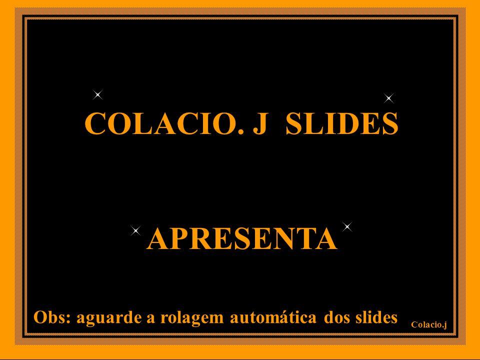 COLACIO. J SLIDES APRESENTA Colacio.j Obs: aguarde a rolagem automática dos slides