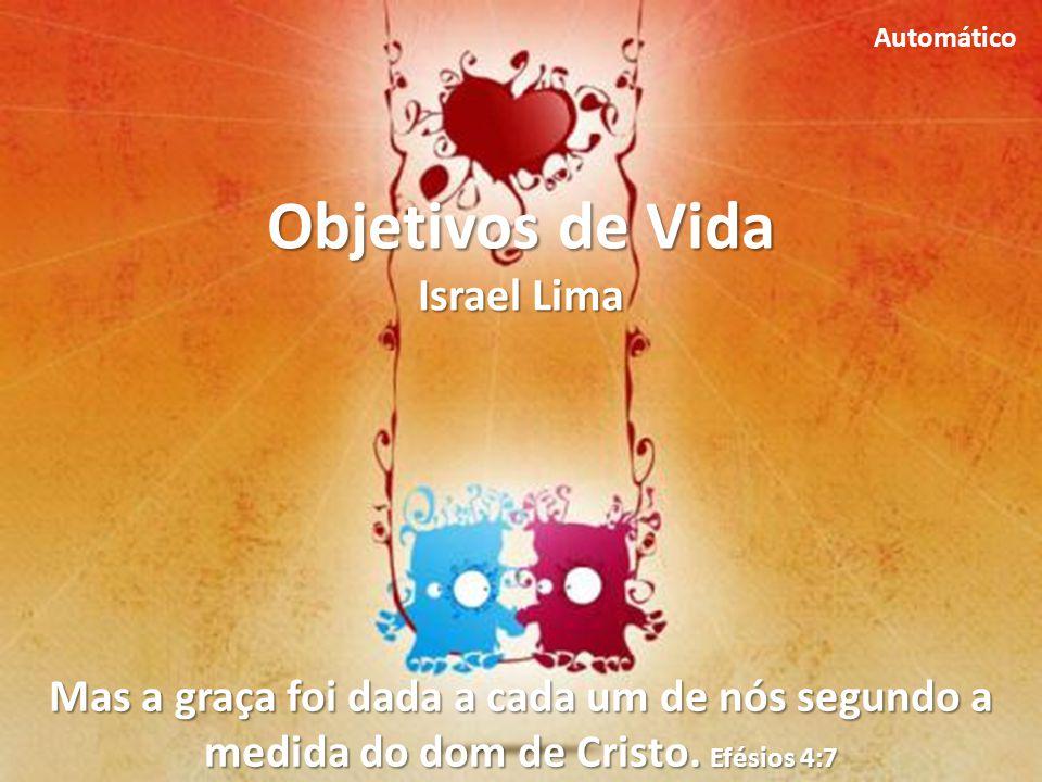 Objetivos de Vida Israel Lima Mas a graça foi dada a cada um de nós segundo a medida do dom de Cristo.