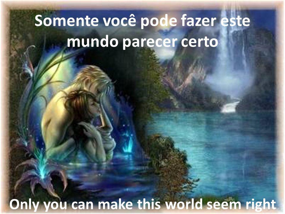 Somente você pode fazer este mundo parecer certo Only you can make this world seem right