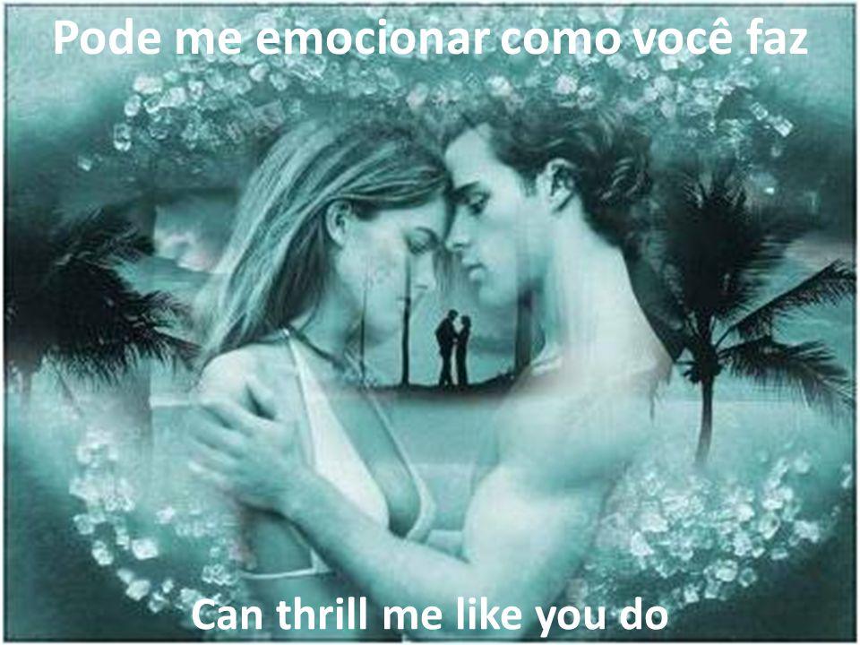 Pode me emocionar como você faz Can thrill me like you do