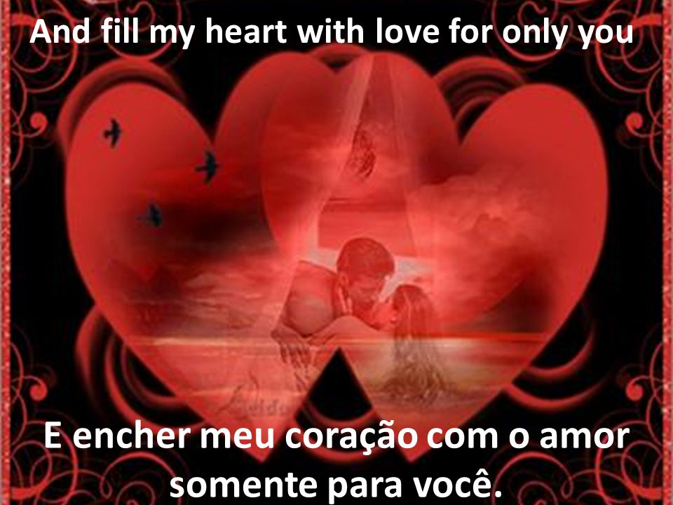 And fill my heart with love for only you E encher meu coração com o amor somente para você.
