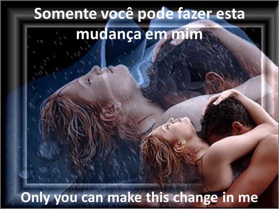 Somente você pode fazer esta mudança em mim Only you can make this change in me