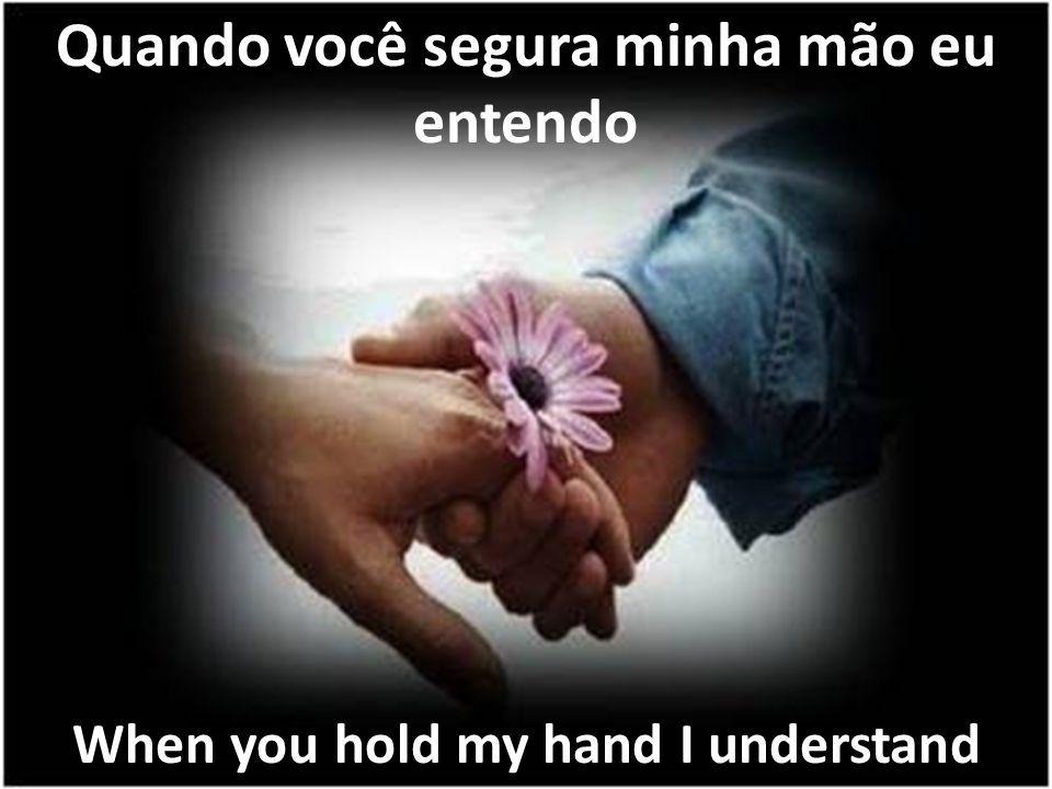 Quando você segura minha mão eu entendo When you hold my hand I understand