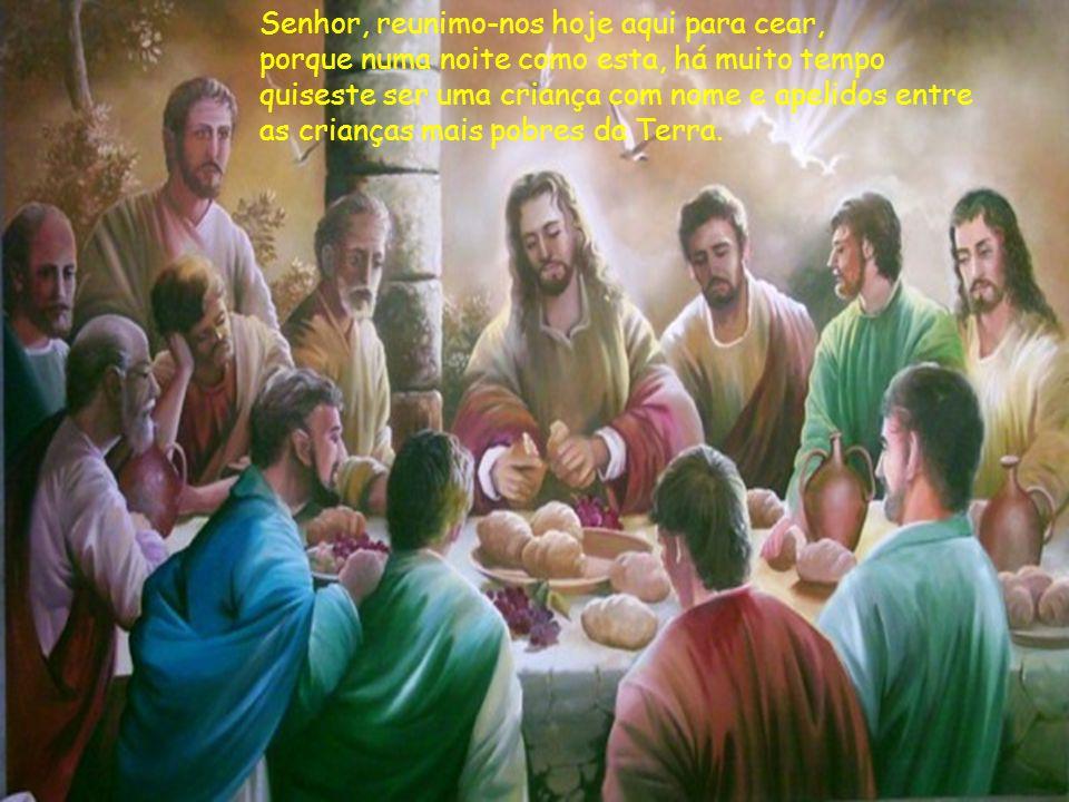 Senhor, reunimo-nos hoje aqui para cear, porque numa noite como esta, há muito tempo quiseste ser uma criança com nome e apelidos entre as crianças mais pobres da Terra.