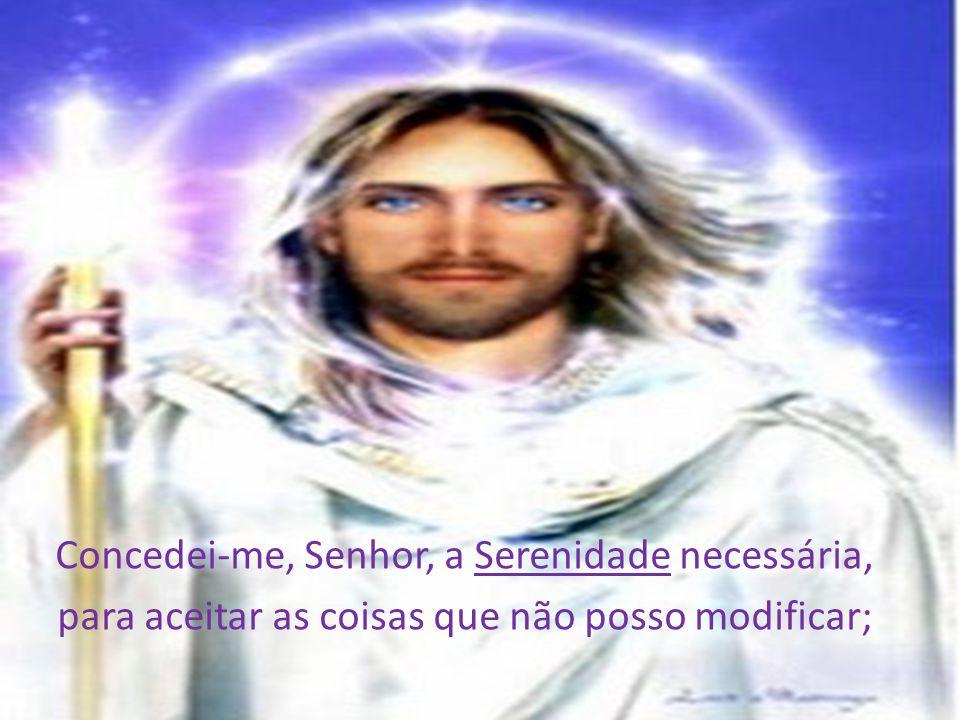 Concedei-me, Senhor, a Serenidade necessária, para aceitar as coisas que não posso modificar;