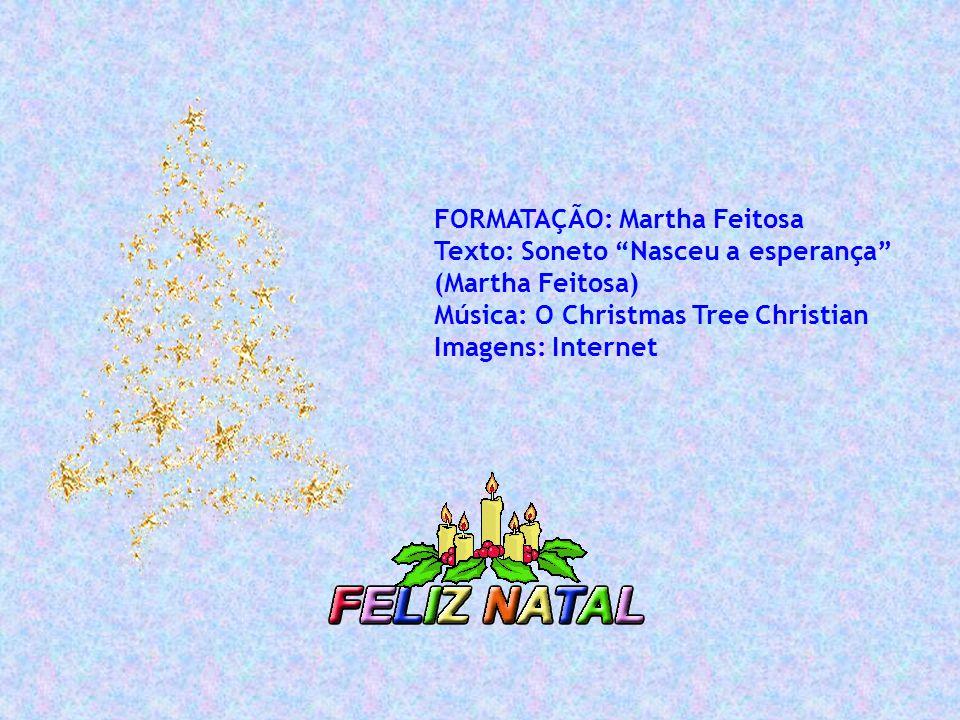 FORMATAÇÃO: Martha Feitosa Texto: Soneto Nasceu a esperança (Martha Feitosa) Música: O Christmas Tree Christian Imagens: Internet