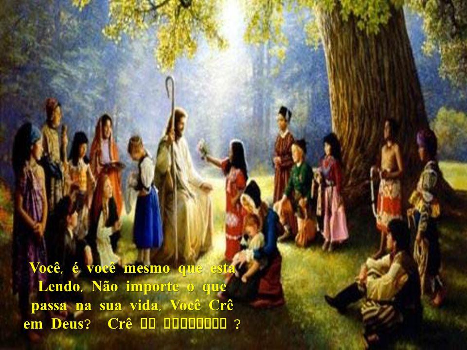 Você, é você mesmo que esta Lendo, Não importe o que passa na sua vida, Você Crê em Deus .