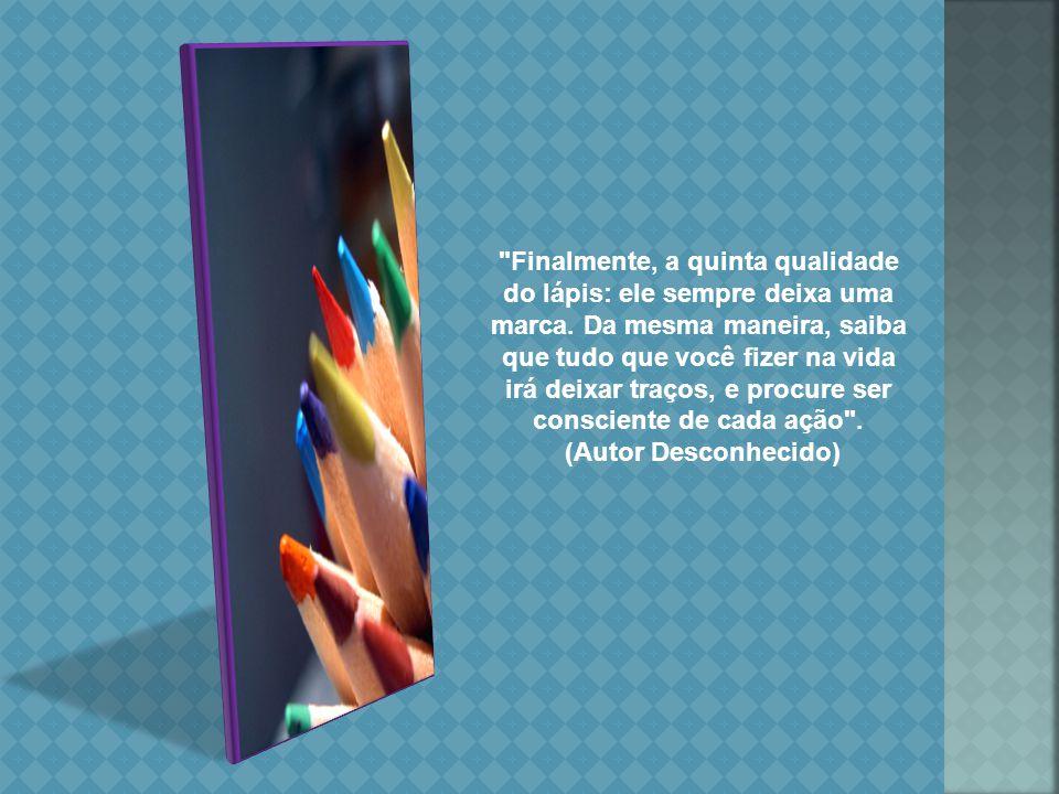 Quarta qualidade: o que realmente importa no lápis não é a madeira ou sua forma exterior, mas o grafite que está dentro.