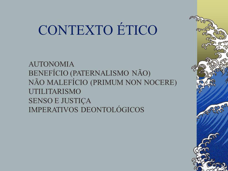 CONTEXTO ÉTICO AUTONOMIA BENEFÍCIO (PATERNALISMO NÃO) NÃO MALEFÍCIO (PRIMUM NON NOCERE) UTILITARISMO SENSO E JUSTIÇA IMPERATIVOS DEONTOLÓGICOS